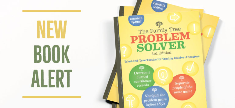 The new edition of The Family Tree Problem Solver will give you tried-and-true strategies for overcoming genealogy's toughest challenges.
