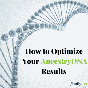 How to Optimize Your AncestryDNA Results - Family Tree University