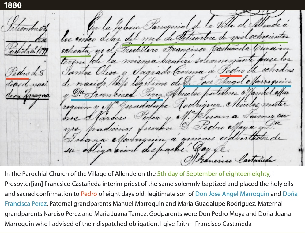 """Baptism record with translation that reads: """"In the Parochial Church of the Village of Allende on the 5th day of September of eighteen eighty, I Presbyter[ian] Francsico Castañeda interim priest of the same solemnly baptized and placed the holy oils and sacred confirmation to Pedro of eight days old, legitimate son of Don Jose Angel Marroquin and Doña Francisca Perez. Paternal grandparents Manuel Marroquin and Maria Guadalupe Rodriguez. Maternal grandparents Narciso Perez and Maria Juana Tamez. Godparents were Don Pedro Moya and Doña Juana Marroquin who I advised of their dispatched obligation. I give faith – Francisco Castañeda"""""""